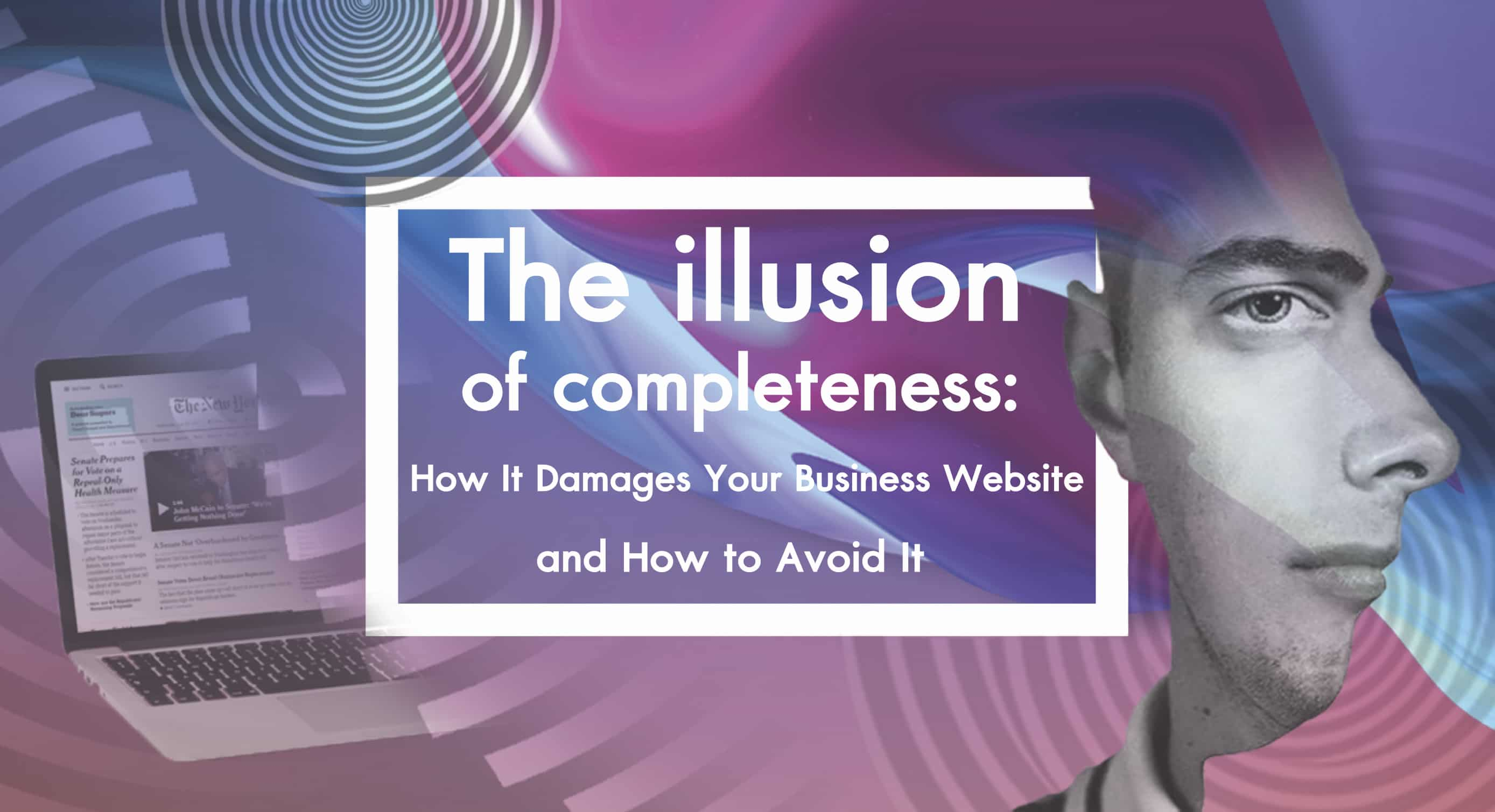 The Illusion of Completeness: How It Damages Your Business Website and How to Avoid It
